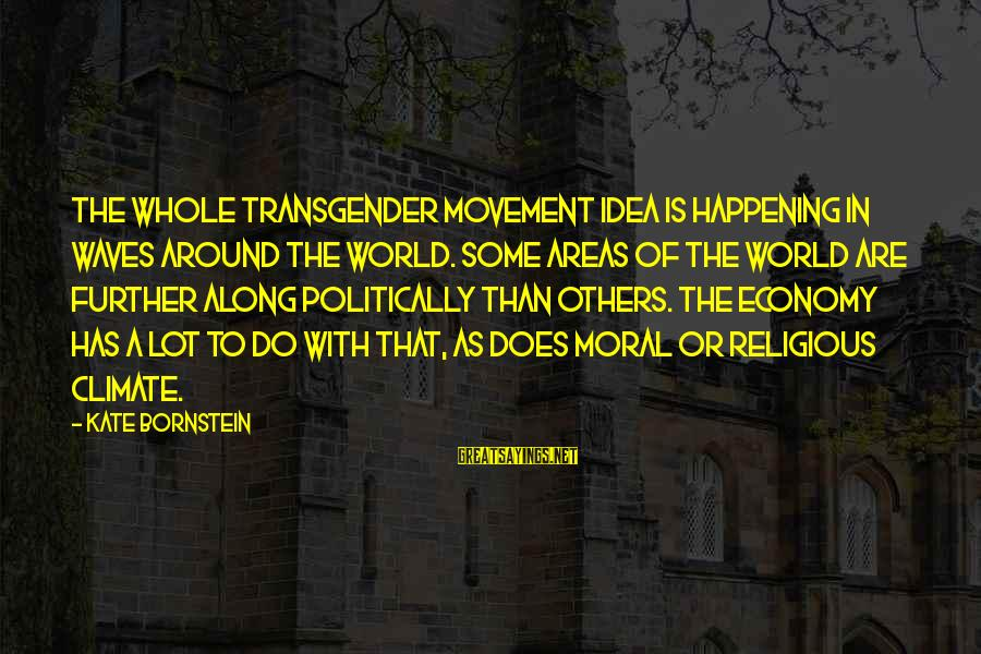 Kate Bornstein Sayings By Kate Bornstein: The whole transgender movement idea is happening in waves around the world. Some areas of