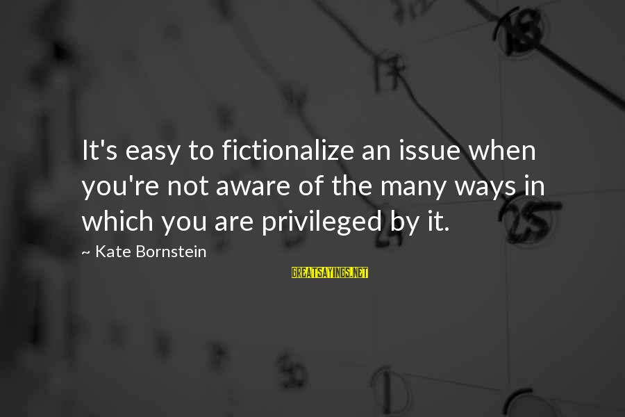 Kate Bornstein Sayings By Kate Bornstein: It's easy to fictionalize an issue when you're not aware of the many ways in