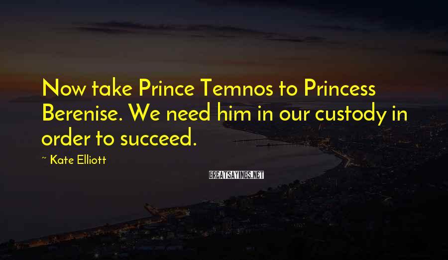 Kate Elliott Sayings: Now take Prince Temnos to Princess Berenise. We need him in our custody in order