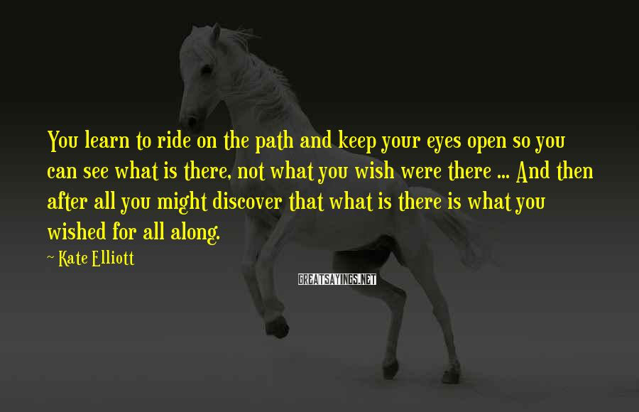 Kate Elliott Sayings: You learn to ride on the path and keep your eyes open so you can