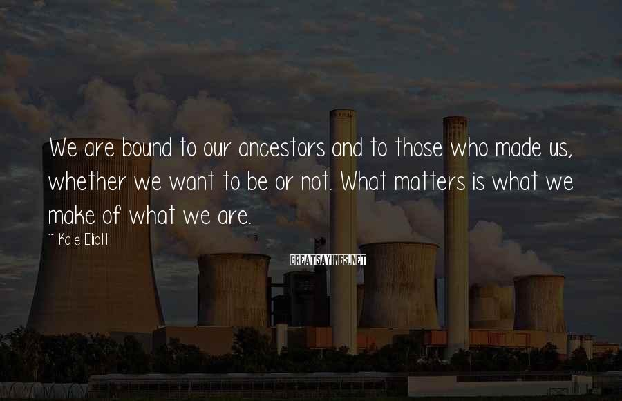 Kate Elliott Sayings: We are bound to our ancestors and to those who made us, whether we want