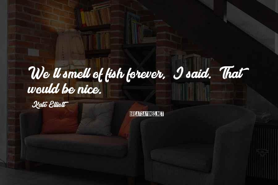 """Kate Elliott Sayings: We'll smell of fish forever,"""" I said. """"That would be nice."""
