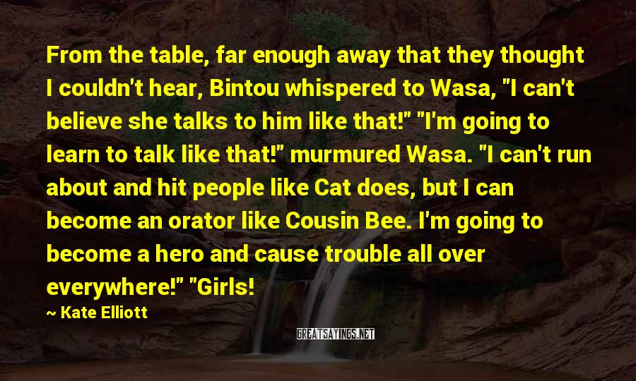 Kate Elliott Sayings: From the table, far enough away that they thought I couldn't hear, Bintou whispered to