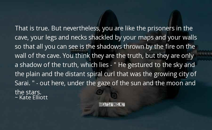 Kate Elliott Sayings: That is true. But nevertheless, you are like the prisoners in the cave, your legs