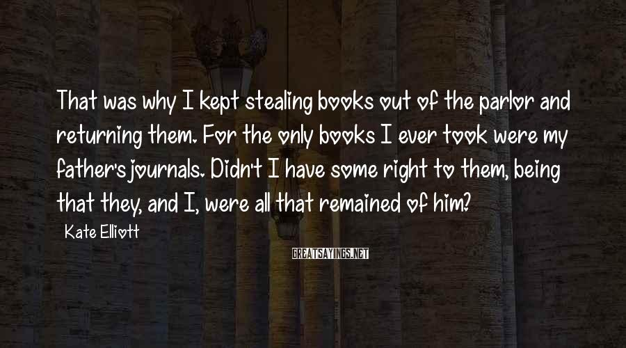 Kate Elliott Sayings: That was why I kept stealing books out of the parlor and returning them. For