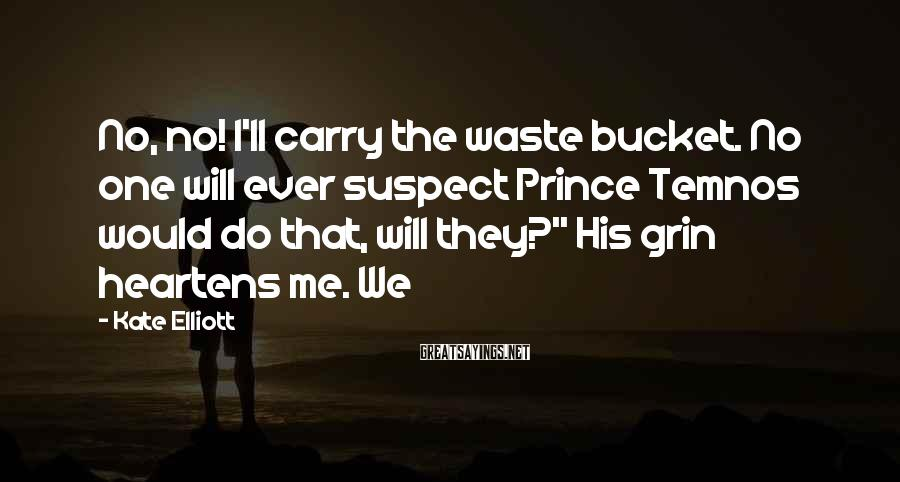 Kate Elliott Sayings: No, no! I'll carry the waste bucket. No one will ever suspect Prince Temnos would