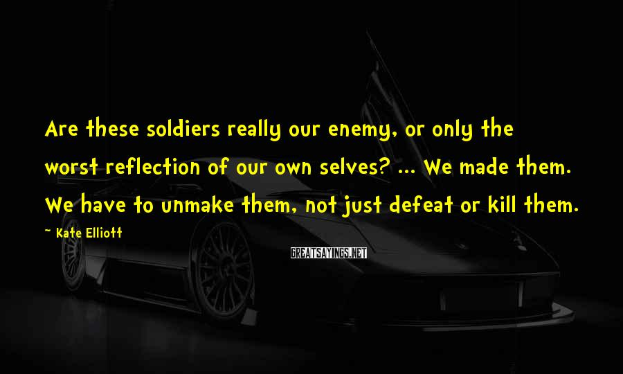 Kate Elliott Sayings: Are these soldiers really our enemy, or only the worst reflection of our own selves?