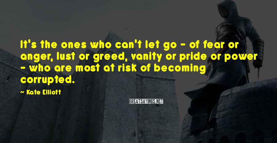 Kate Elliott Sayings: It's the ones who can't let go - of fear or anger, lust or greed,
