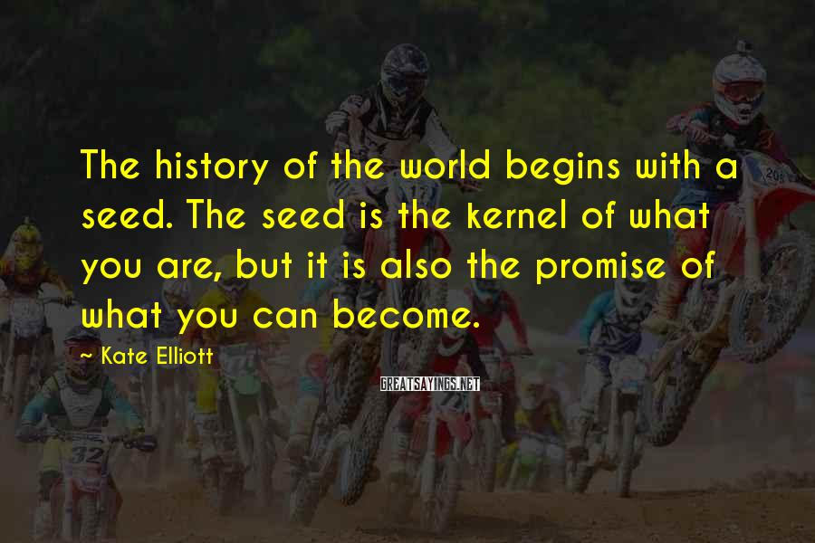 Kate Elliott Sayings: The history of the world begins with a seed. The seed is the kernel of