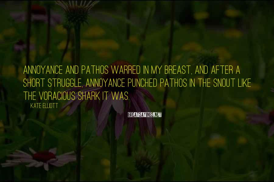 Kate Elliott Sayings: Annoyance and pathos warred in my breast, and after a short struggle, annoyance punched pathos