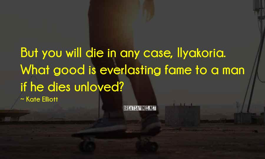 Kate Elliott Sayings: But you will die in any case, Ilyakoria. What good is everlasting fame to a