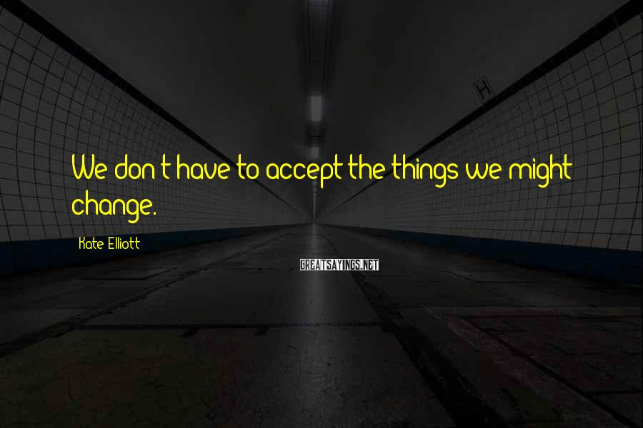 Kate Elliott Sayings: We don't have to accept the things we might change.