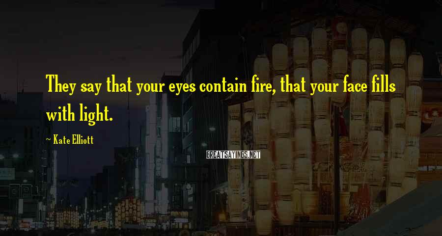 Kate Elliott Sayings: They say that your eyes contain fire, that your face fills with light.