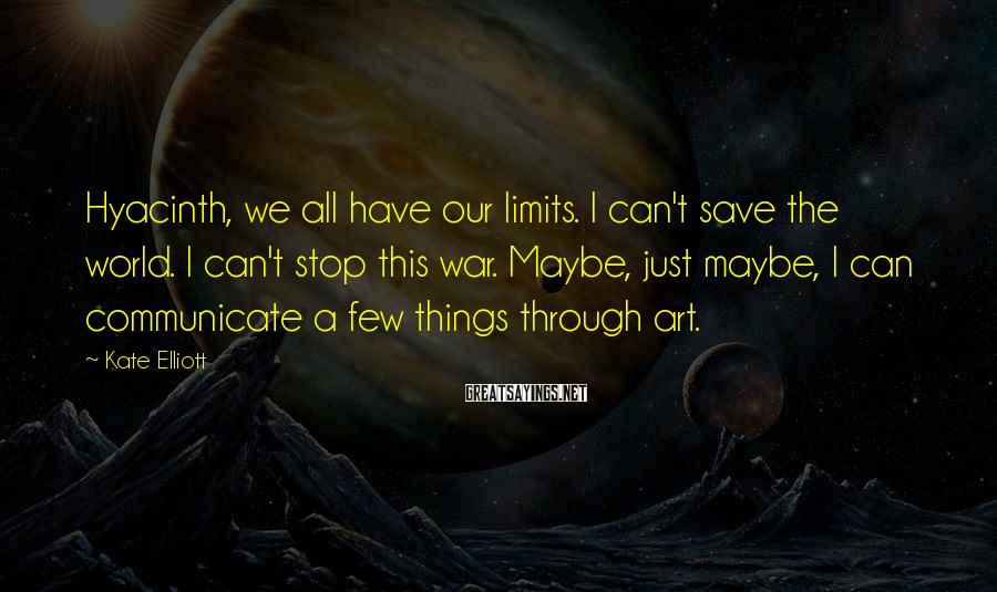 Kate Elliott Sayings: Hyacinth, we all have our limits. I can't save the world. I can't stop this