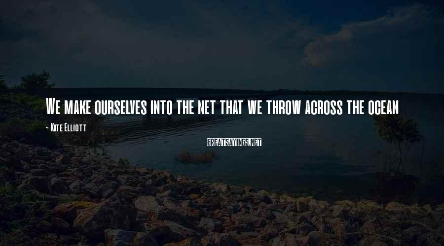 Kate Elliott Sayings: We make ourselves into the net that we throw across the ocean