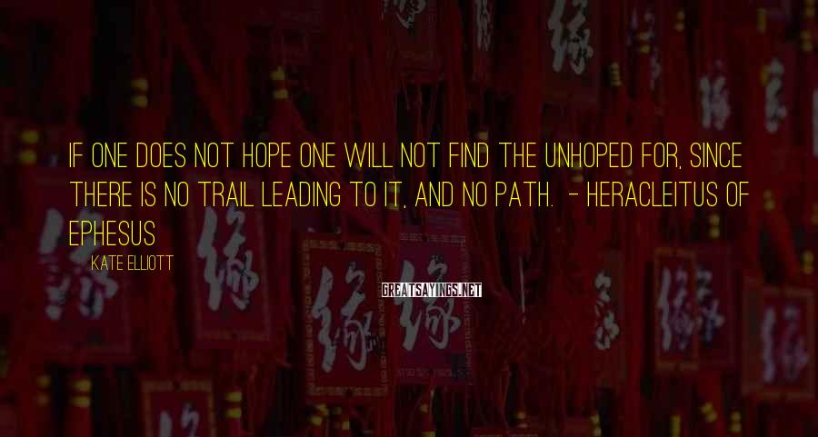 Kate Elliott Sayings: If one does not hope one will not find the unhoped for, since there is