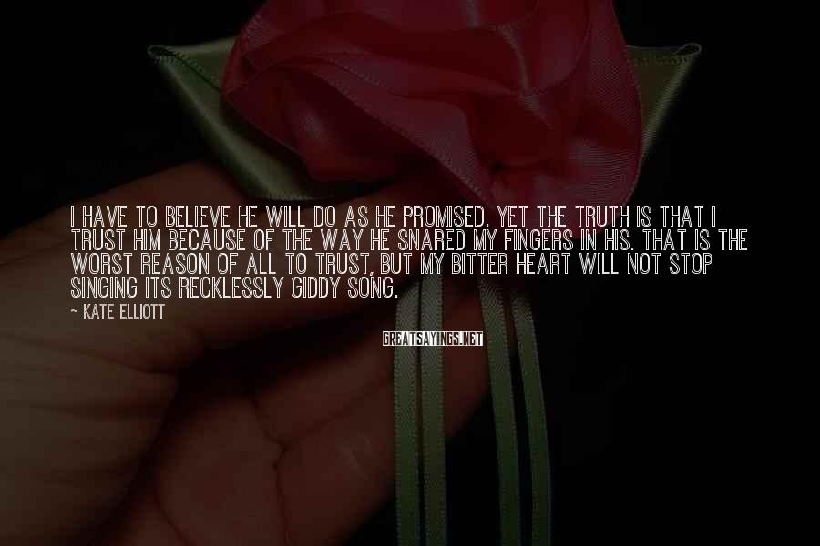 Kate Elliott Sayings: I have to believe he will do as he promised. Yet the truth is that