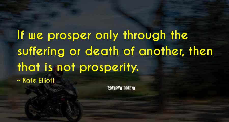 Kate Elliott Sayings: If we prosper only through the suffering or death of another, then that is not