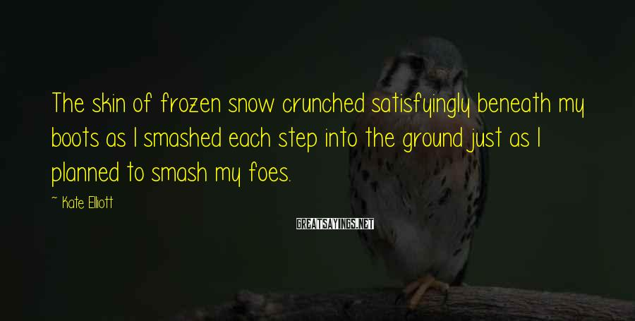 Kate Elliott Sayings: The skin of frozen snow crunched satisfyingly beneath my boots as I smashed each step