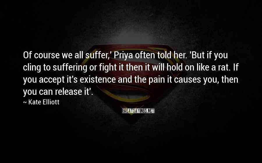 Kate Elliott Sayings: Of course we all suffer,' Priya often told her. 'But if you cling to suffering
