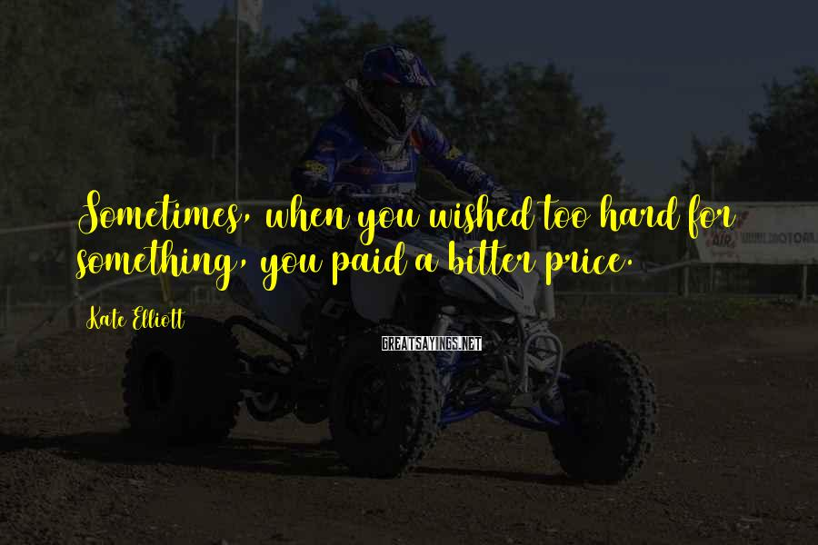 Kate Elliott Sayings: Sometimes, when you wished too hard for something, you paid a bitter price.