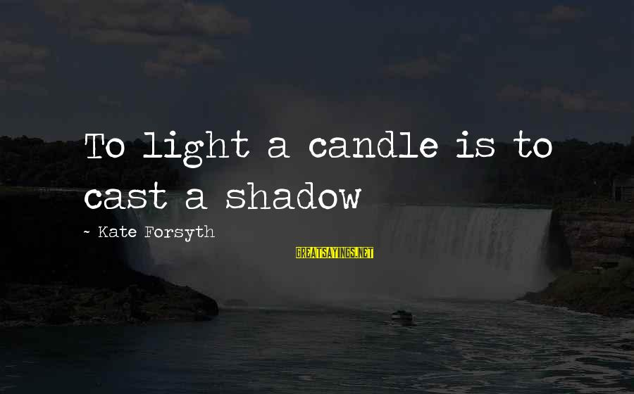 Kate Forsyth Sayings By Kate Forsyth: To light a candle is to cast a shadow