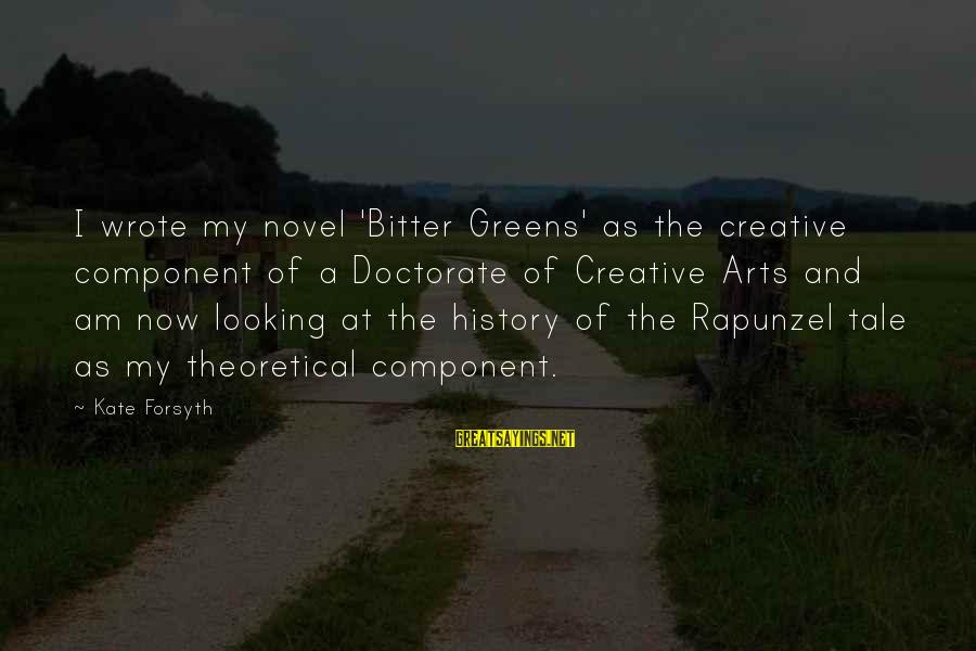 Kate Forsyth Sayings By Kate Forsyth: I wrote my novel 'Bitter Greens' as the creative component of a Doctorate of Creative