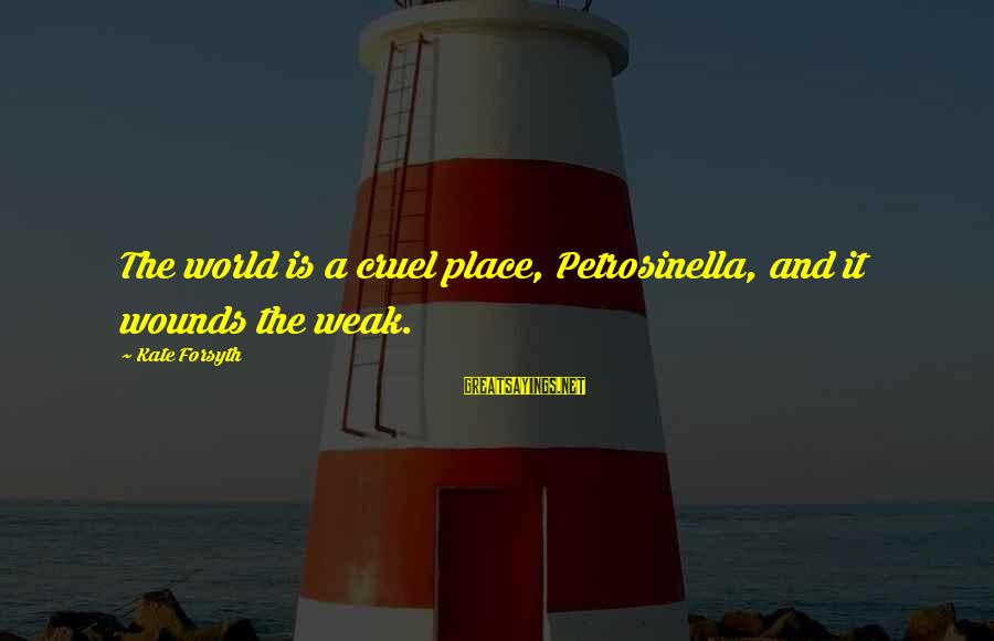 Kate Forsyth Sayings By Kate Forsyth: The world is a cruel place, Petrosinella, and it wounds the weak.
