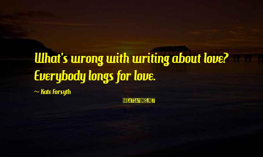 Kate Forsyth Sayings By Kate Forsyth: What's wrong with writing about love? Everybody longs for love.