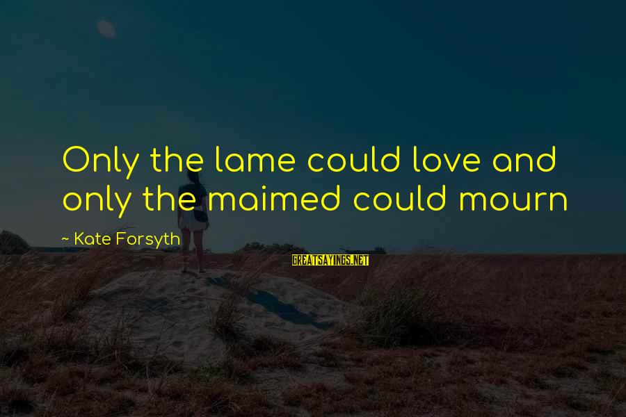 Kate Forsyth Sayings By Kate Forsyth: Only the lame could love and only the maimed could mourn