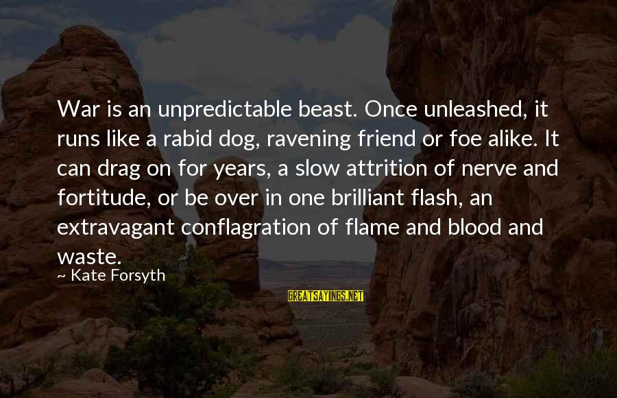 Kate Forsyth Sayings By Kate Forsyth: War is an unpredictable beast. Once unleashed, it runs like a rabid dog, ravening friend