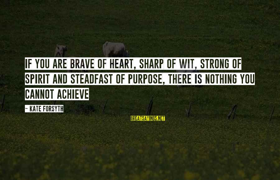 Kate Forsyth Sayings By Kate Forsyth: If you are brave of heart, sharp of wit, strong of spirit and steadfast of