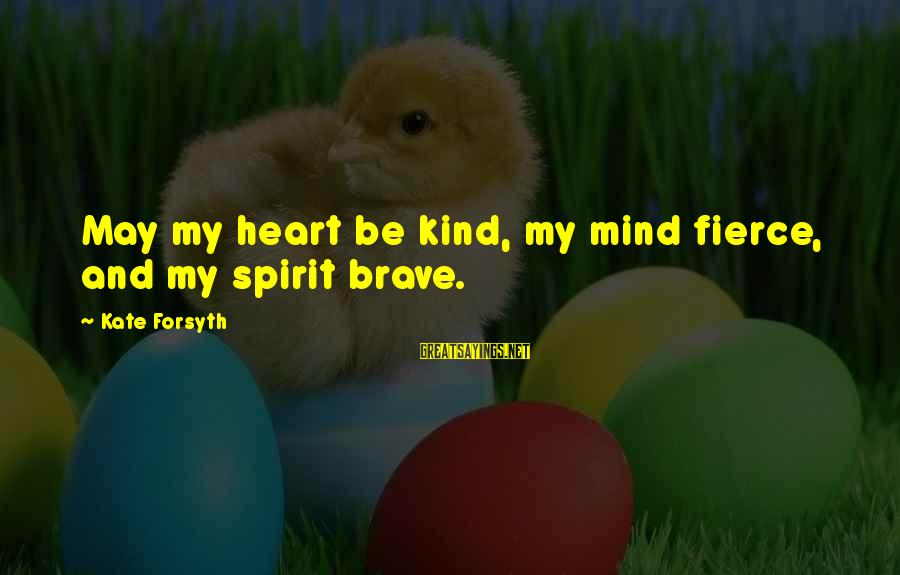 Kate Forsyth Sayings By Kate Forsyth: May my heart be kind, my mind fierce, and my spirit brave.