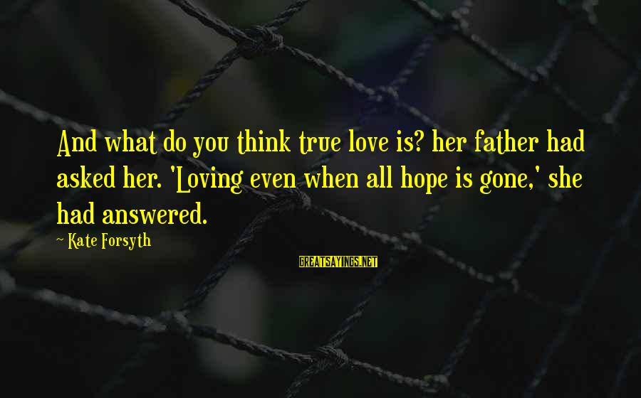 Kate Forsyth Sayings By Kate Forsyth: And what do you think true love is? her father had asked her. 'Loving even