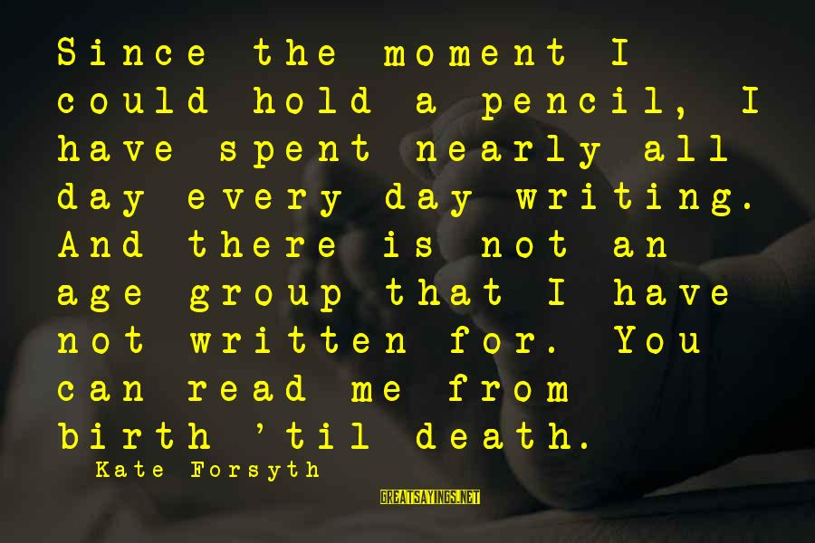Kate Forsyth Sayings By Kate Forsyth: Since the moment I could hold a pencil, I have spent nearly all day every