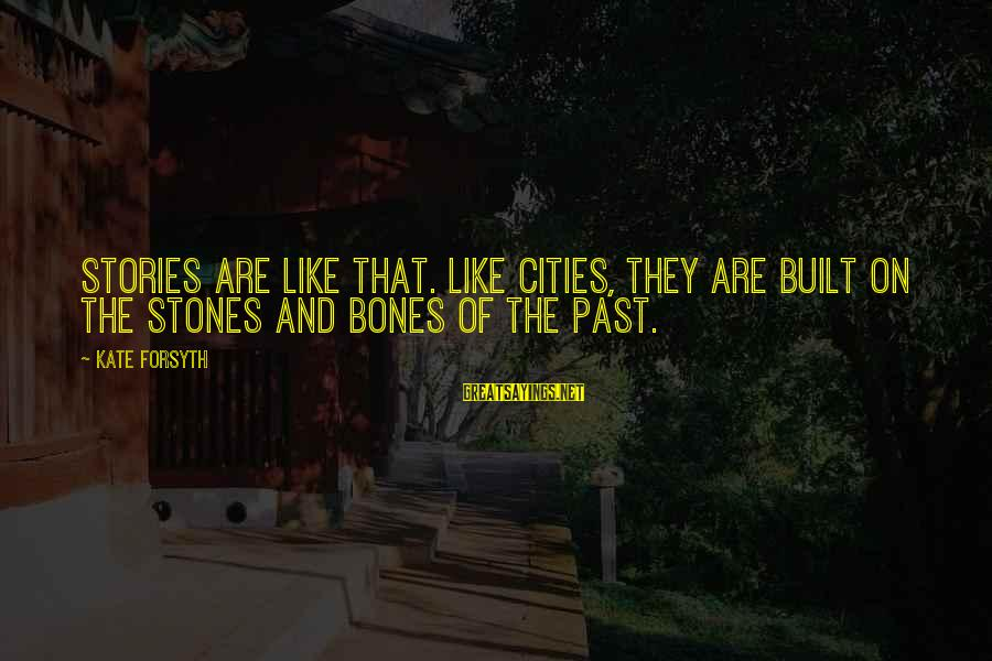 Kate Forsyth Sayings By Kate Forsyth: Stories are like that. Like cities, they are built on the stones and bones of