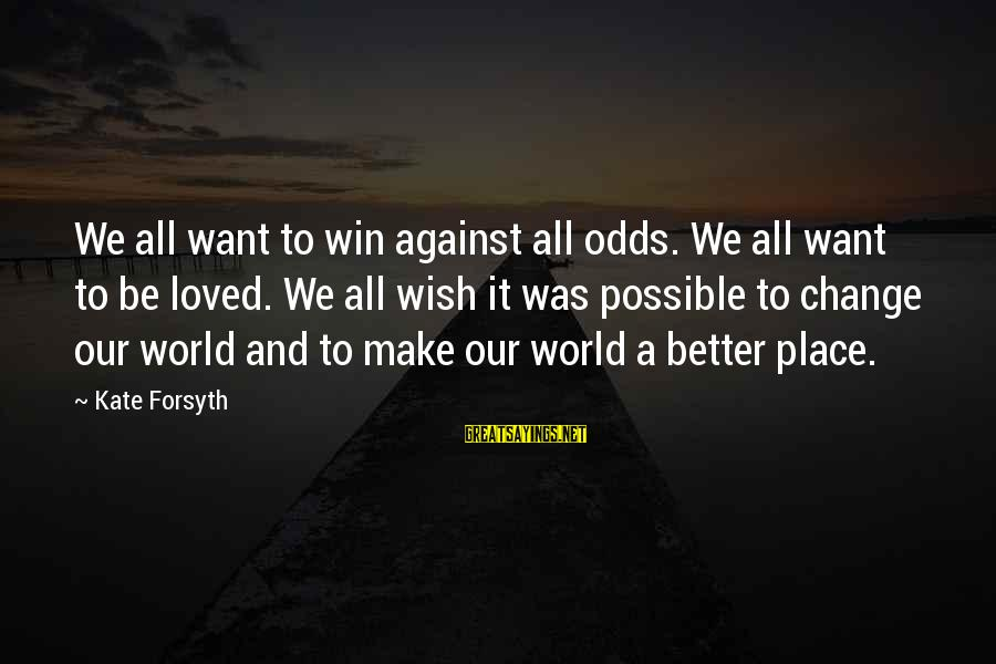 Kate Forsyth Sayings By Kate Forsyth: We all want to win against all odds. We all want to be loved. We