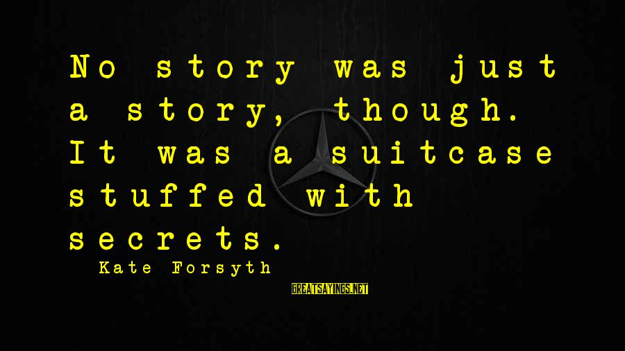 Kate Forsyth Sayings By Kate Forsyth: No story was just a story, though. It was a suitcase stuffed with secrets.