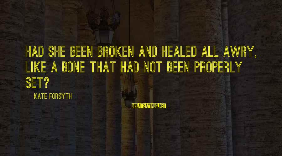 Kate Forsyth Sayings By Kate Forsyth: Had she been broken and healed all awry, like a bone that had not been