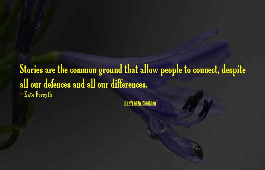 Kate Forsyth Sayings By Kate Forsyth: Stories are the common ground that allow people to connect, despite all our defences and