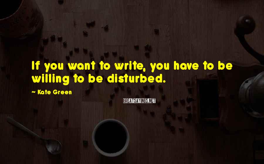 Kate Green Sayings: If you want to write, you have to be willing to be disturbed.