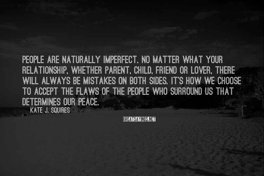 Kate J. Squires Sayings: People are naturally imperfect. No matter what your relationship, whether parent, child, friend or lover,