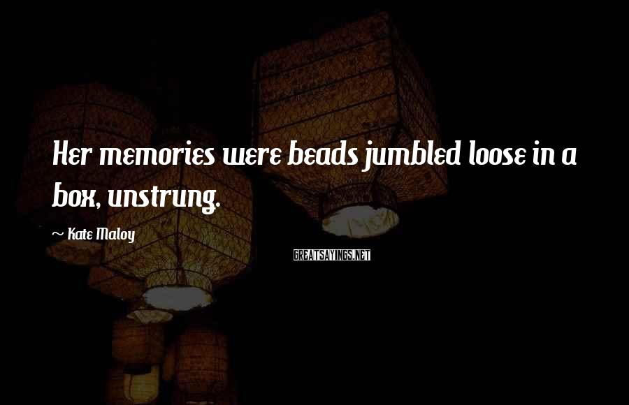 Kate Maloy Sayings: Her memories were beads jumbled loose in a box, unstrung.