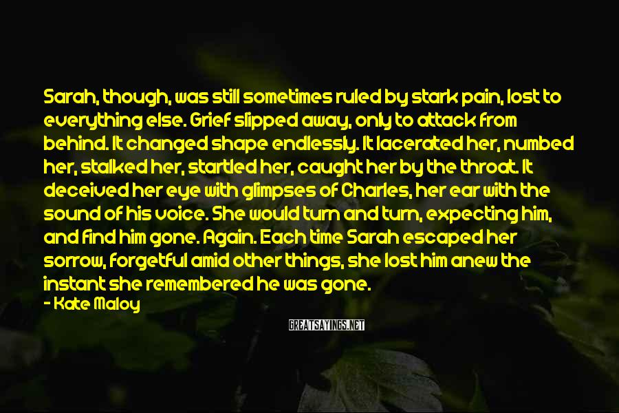 Kate Maloy Sayings: Sarah, though, was still sometimes ruled by stark pain, lost to everything else. Grief slipped