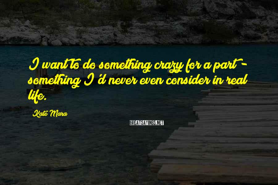 Kate Mara Sayings: I want to do something crazy for a part - something I'd never even consider
