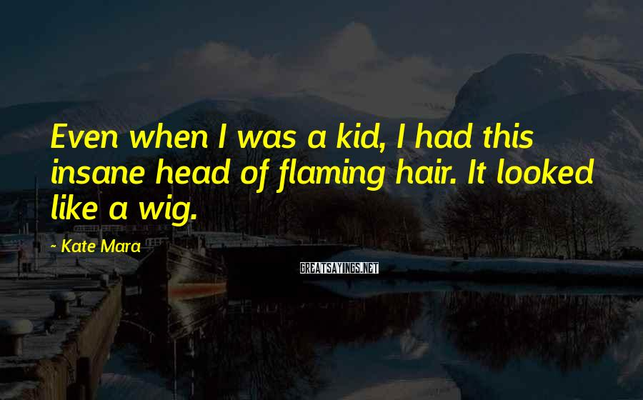 Kate Mara Sayings: Even when I was a kid, I had this insane head of flaming hair. It