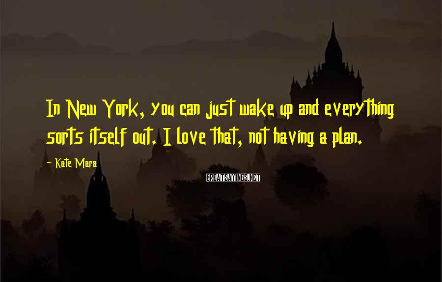 Kate Mara Sayings: In New York, you can just wake up and everything sorts itself out. I love