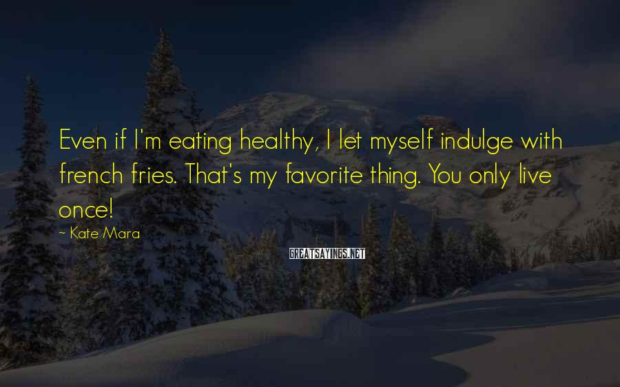 Kate Mara Sayings: Even if I'm eating healthy, I let myself indulge with french fries. That's my favorite