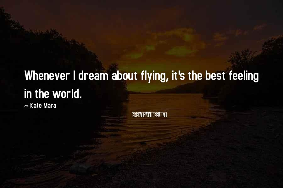 Kate Mara Sayings: Whenever I dream about flying, it's the best feeling in the world.