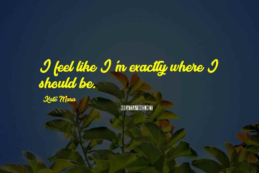 Kate Mara Sayings: I feel like I'm exactly where I should be.